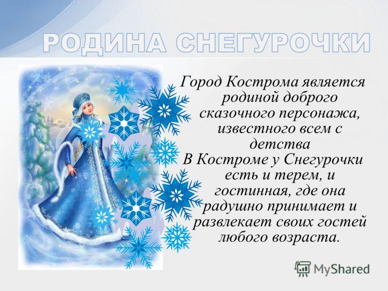 Город Кострома является родиной доброго сказочного персонажа, известного всем с детства В Костроме у Снегурочки есть и терем, и гостинная, где она радушно принимает и развлекает своих гостей любого возраста.