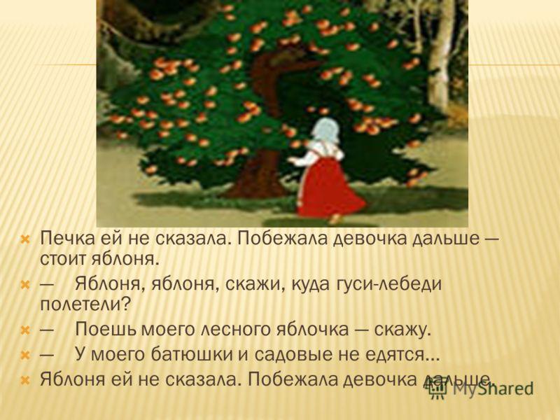 Печка ей не сказала. Побежала девочка дальше стоит яблоня. Яблоня, яблоня, скажи, куда гуси-лебеди полетели? Поешь моего лесного яблочка скажу. У моего батюшки и садовые не едятся... Яблоня ей не сказала. Побежала девочка дальше.