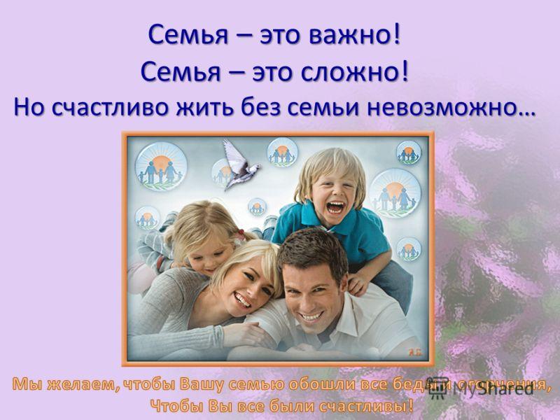 Семья – это важно! Семья – это сложно! Но счастливо жить без семьи невозможно…