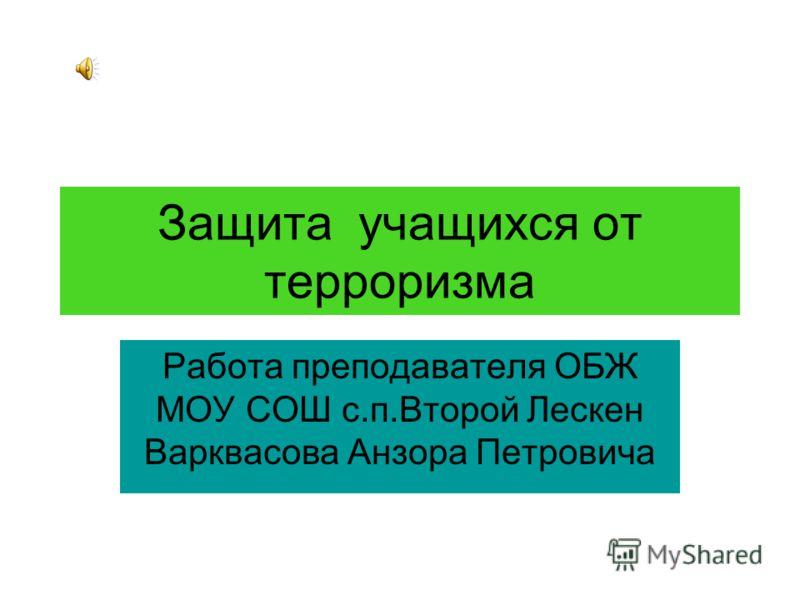 Защита учащихся от терроризма Работа преподавателя ОБЖ МОУ СОШ с.п.Второй Лескен Варквасова Анзора Петровича