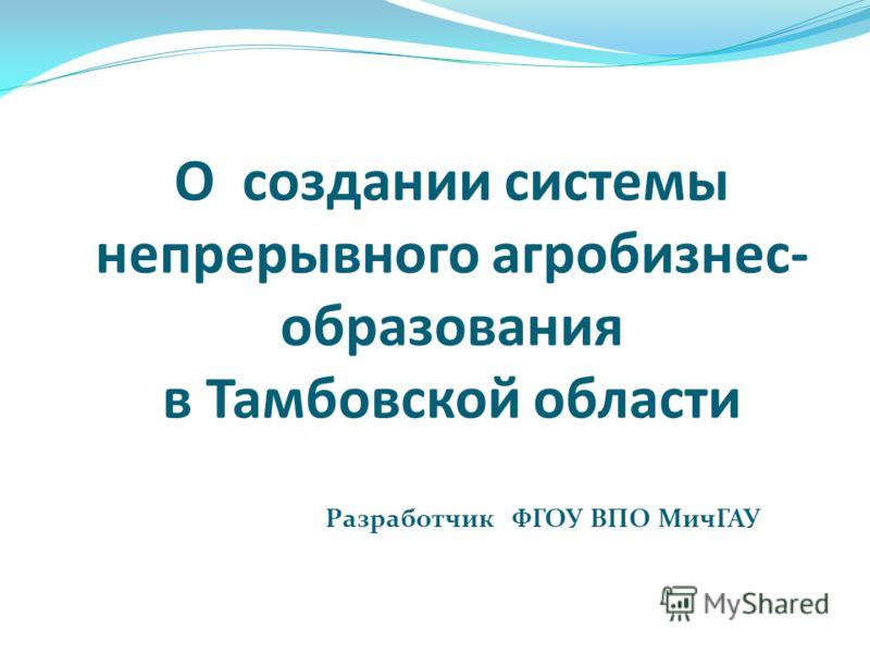 О создании системы непрерывного агробизнес- образования в Тамбовской области Разработчик ФГОУ ВПО МичГАУ