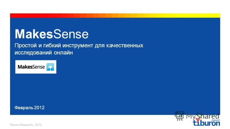 Tiburon Research, 2012 MakesSense Простой и гибкий инструмент для качественных исследований онлайн Февраль 2012