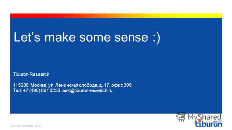 Tiburon Research, 2012 Lets make some sense :) Tiburon Research 115280, Москва, ул. Ленинская слобода, д. 17, офис 309 Тел: +7 (495) 661 3233, ask@tiburon-research.ru