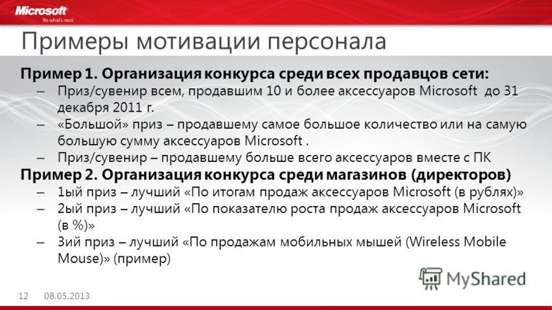 Примеры мотивации персонала Пример 1. Организация конкурса среди всех продавцов сети: – Приз/сувенир всем, продавшим 10 и более аксессуаров Microsoft до 31 декабря 2011 г. – «Большой» приз – продавшему самое большое количество или на самую большую су