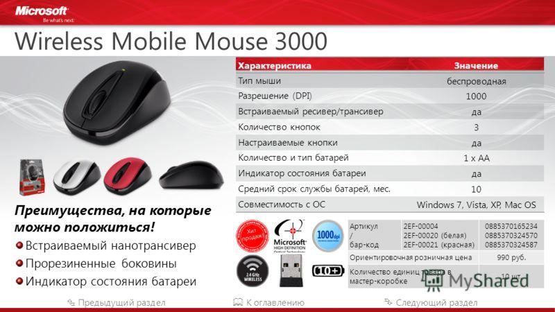 Wireless Mobile Mouse 3000 Преимущества, на которые можно положиться! Встраиваемый нанотрансивер Прорезиненные боковины Индикатор состояния батареи Предыдущий раздел К оглавлению Следующий раздел Артикул / бар-код 2EF-00004 2EF-00020 (белая) 2EF-0002