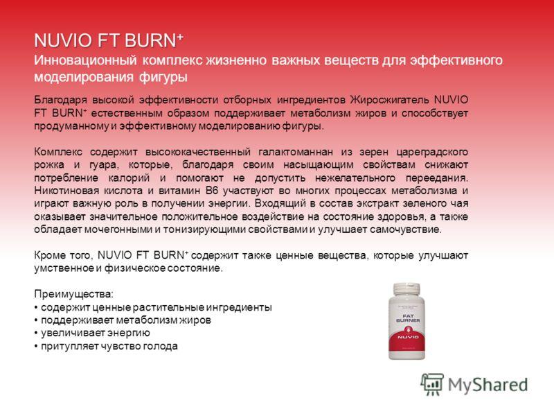 NUVIO FT BURN + Инновационный комплекс жизненно важных веществ для эффективного моделирования фигуры Благодаря высокой эффективности отборных ингредиентов Жиросжигатель NUVIO FT BURN + естественным образом поддерживает метаболизм жиров и способствует