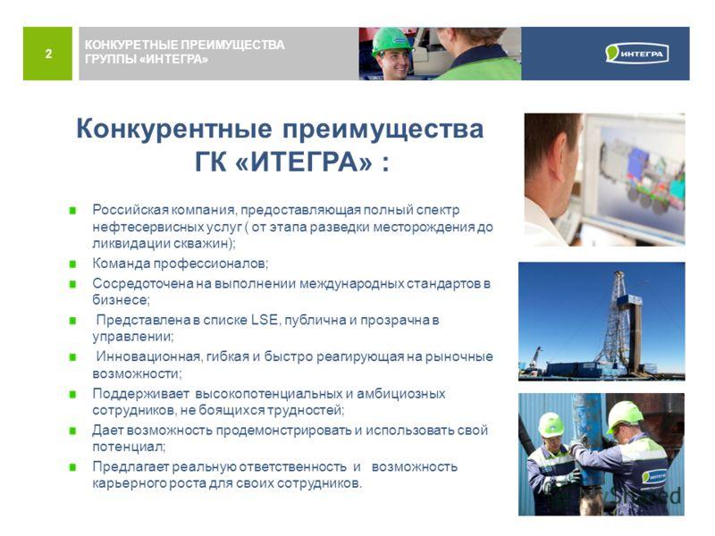 2 Конкурентные преимущества ГК «ИТЕГРА» : Российская компания, предоставляющая полный спектр нефтесервисных услуг ( от этапа разведки месторождения до ликвидации скважин); Команда профессионалов; Сосредоточена на выполнении международных стандартов в