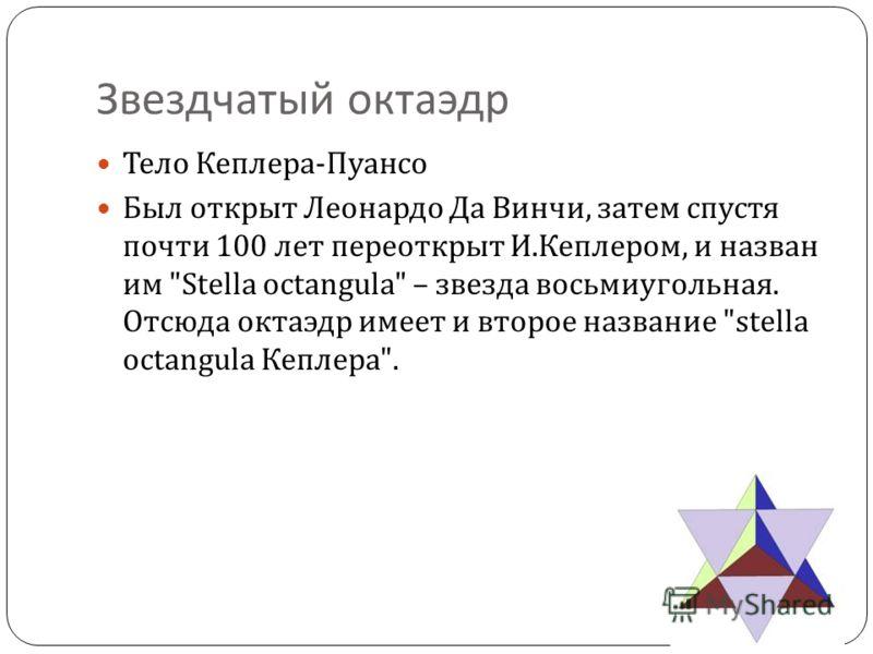 Звездчатый октаэдр Тело Кеплера - Пуансо Был открыт Леонардо Да Винчи, затем спустя почти 100 лет переоткрыт И. Кеплером, и назван им Stella octangula – звезда восьмиугольная. Отсюда октаэдр имеет и второе название stella octangula Кеплера .