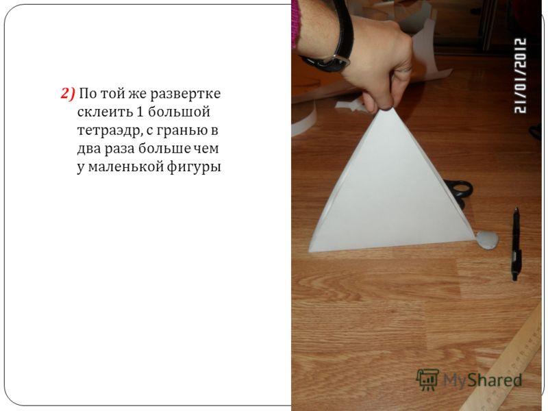2) По той же развертке склеить 1 большой тетраэдр, с гранью в два раза больше чем у маленькой фигуры