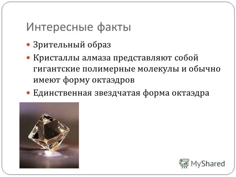 Интересные факты Зрительный образ Кристаллы алмаза представляют собой гигантские полимерные молекулы и обычно имеют форму октаэдров Единственная звездчатая форма октаэдра