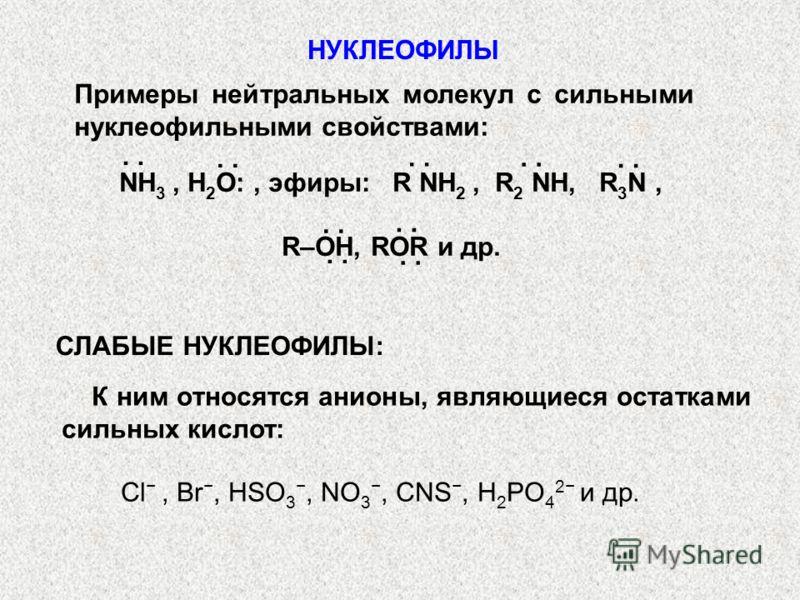 К ним относятся анионы, являющиеся остатками сильных кислот: Сl, Br, HSO 3, NO 3, CNS, H 2 PO 4 2 и др. Примеры нейтральных молекул с сильными нуклеофильными свойствами: NH 3, H 2 О:, эфиры: R NH 2, R 2 NH, R 3 N, R–OH, ROR и др.. СЛАБЫЕ НУКЛЕОФИЛЫ: