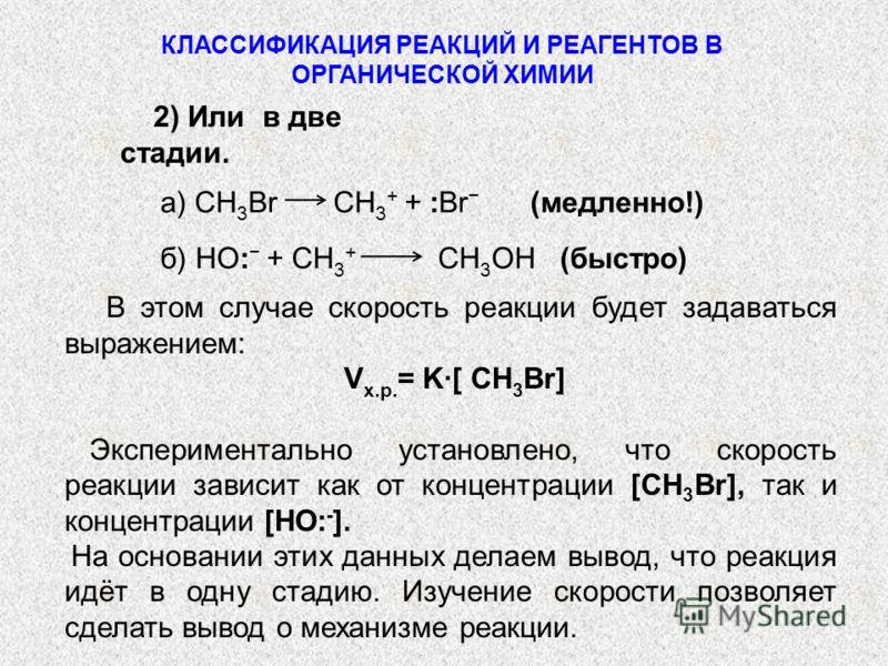 2) Или в две стадии. а) СН 3 Br СН 3 + + :Br (медленно!) б) НО: + СН 3 + СН 3 ОН (быстро) В этом случае скорость реакции будет задаваться выражением: V х.р. = K[ СН 3 Br] Экспериментально установлено, что скорость реакции зависит как от концентрации