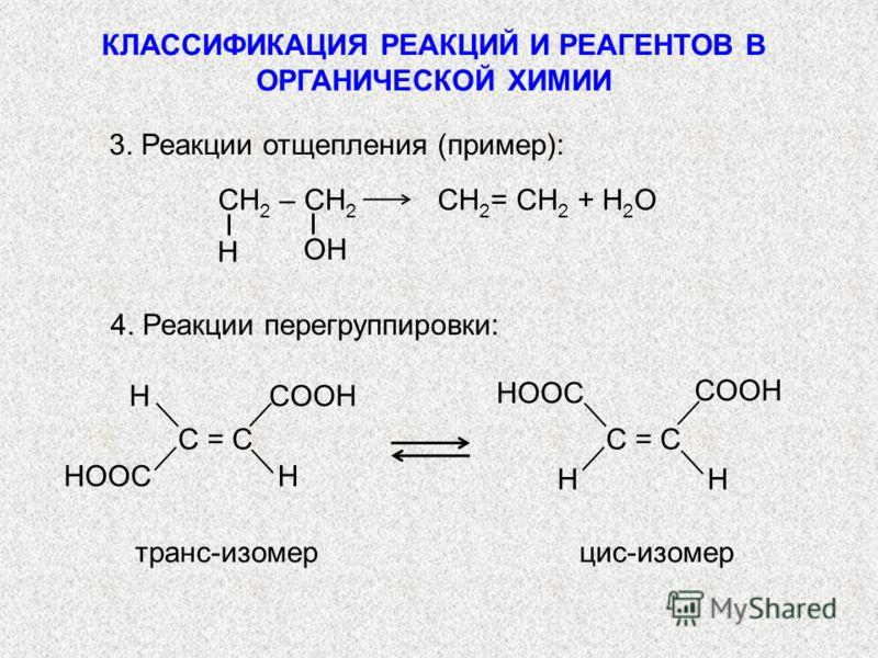 СН 2 – СН 2 СН 2 = СН 2 + H 2 O 4. Реакции перегруппировки: C = CC = C HCOOH HOOCH C = CC = C COOH HOOC HH транс-изомерцис-изомер 3. Реакции отщепления (пример): H OH КЛАССИФИКАЦИЯ РЕАКЦИЙ И РЕАГЕНТОВ В ОРГАНИЧЕСКОЙ ХИМИИ