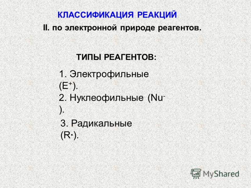 ТИПЫ РЕАГЕНТОВ: 1. Электрофильные (Е + ). 2. Нуклеофильные (Nu - ). 3. Радикальные (R). КЛАССИФИКАЦИЯ РЕАКЦИЙ II. по электронной природе реагентов.