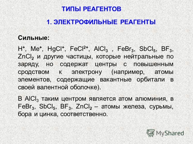 ТИПЫ РЕАГЕНТОВ Сильные: H +, Me +, HgCl +, FeCl 2+, AlCl 3, FeBr 3, SbCl 5, BF 3, ZnCl 2 и другие частицы, которые нейтральные по заряду, но содержат центры с повышенным сродством к электрону (например, атомы элементов, содержащие вакантные орбитали