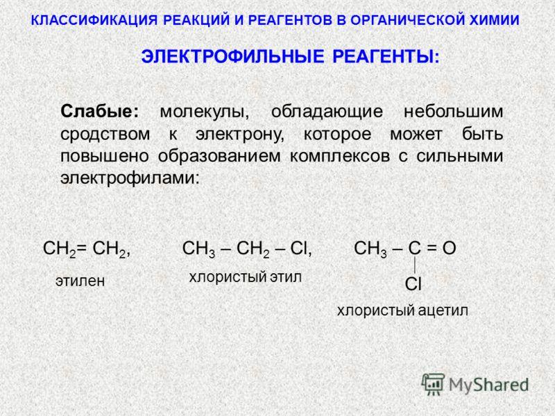 КЛАССИФИКАЦИЯ РЕАКЦИЙ И РЕАГЕНТОВ В ОРГАНИЧЕСКОЙ ХИМИИ СlСl СН 2 = СН 2, СН 3 – СН 2 – Cl, СН 3 – С = O хлористый ацетил этилен хлористый этил ЭЛЕКТРОФИЛЬНЫЕ РЕАГЕНТЫ: Слабые: молекулы, обладающие небольшим сродством к электрону, которое может быть п