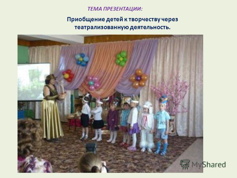 ТЕМА ПРЕЗЕНТАЦИИ: Приобщение детей к творчеству через театрализованную деятельность.