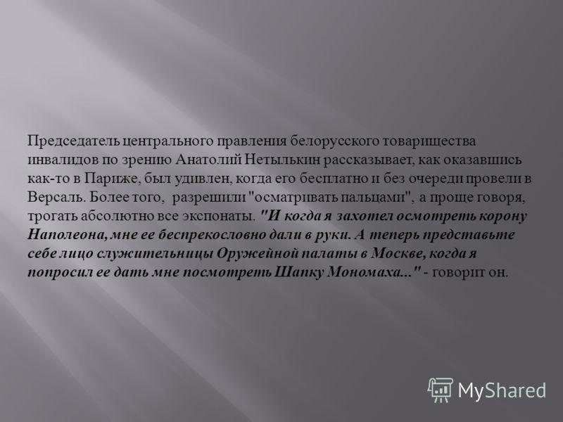 Председатель центрального правления белорусского товарищества инвалидов по зрению Анатолий Нетылькин рассказывает, как оказавшись как-то в Париже, был удивлен, когда его бесплатно и без очереди провели в Версаль. Более того, разрешили