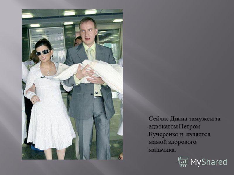 Сейчас Диана замужем за адвокатом Петром Кучеренко и является мамой здорового мальчика.