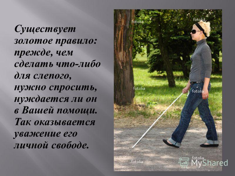Существует золотое правило : прежде, чем сделать что - либо для слепого, нужно спросить, нуждается ли он в Вашей помощи. Так оказывается уважение его личной свободе.