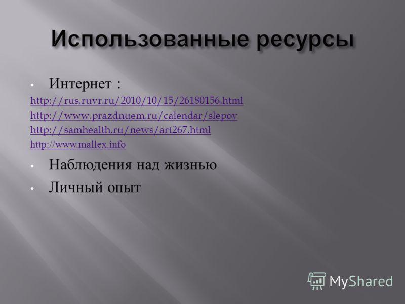 Интернет : http://rus.ruvr.ru/2010/10/15/26180156.html http://www.prazdnuem.ru/calendar/slepoy http://samhealth.ru/news/art267.html http://www.mallex.info Наблюдения над жизнью Личный опыт