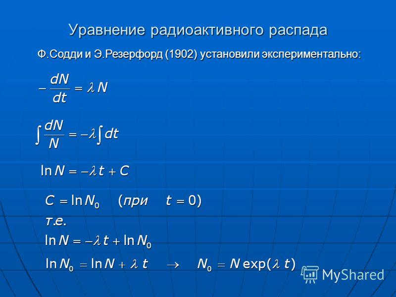 Уравнение радиоактивного распада Ф.Содди и Э.Резерфорд (1902) установили экспериментально: