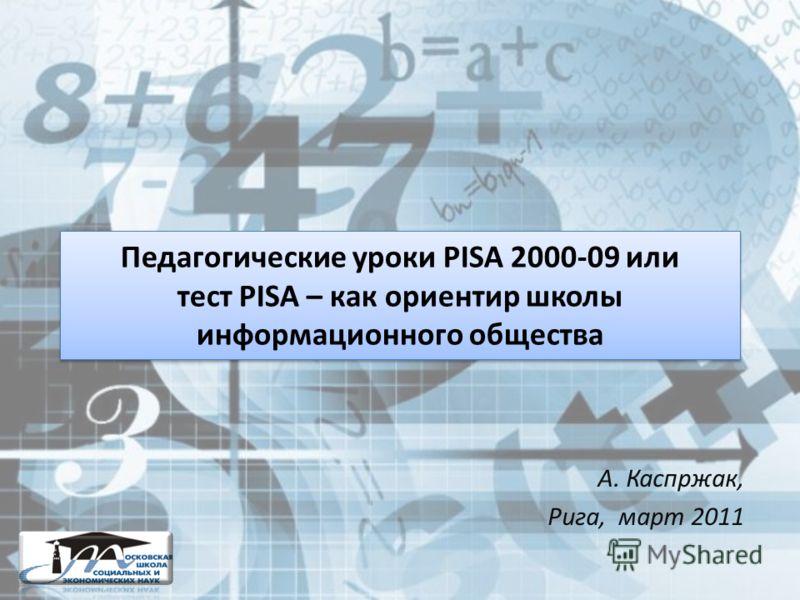 Педагогические уроки PISA 2000-09 или тест PISA – как ориентир школы информационного общества А. Каспржак, Рига, март 2011