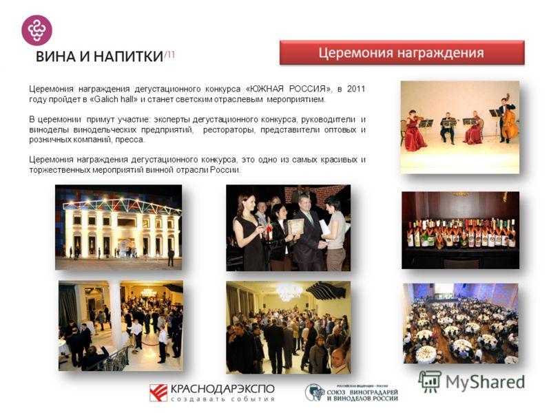 Церемония награждения Церемония награждения дегустационного конкурса «ЮЖНАЯ РОССИЯ», в 2011 году пройдет в «Galich hall» и станет светским отраслевым мероприятием. В церемонии примут участие: эксперты дегустационного конкурса, руководители и виноделы