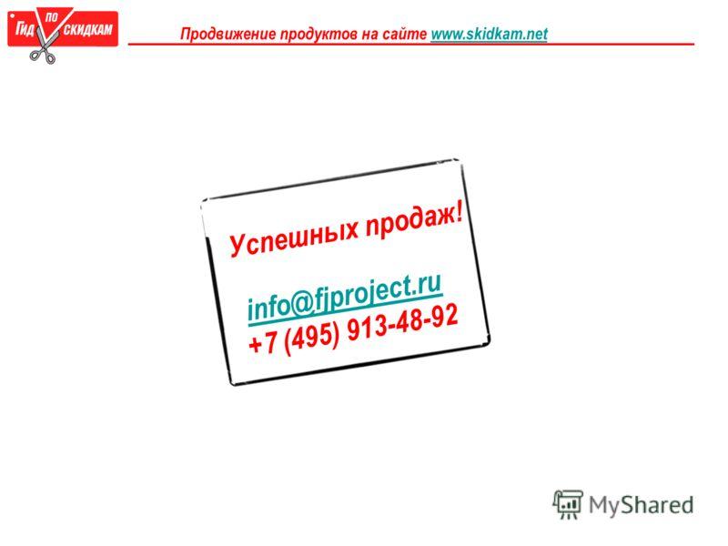 Успешных продаж! info@fjproject.ru +7 (495) 913-48-92 Продвижение продуктов на сайте www.skidkam.netwww.skidkam.net
