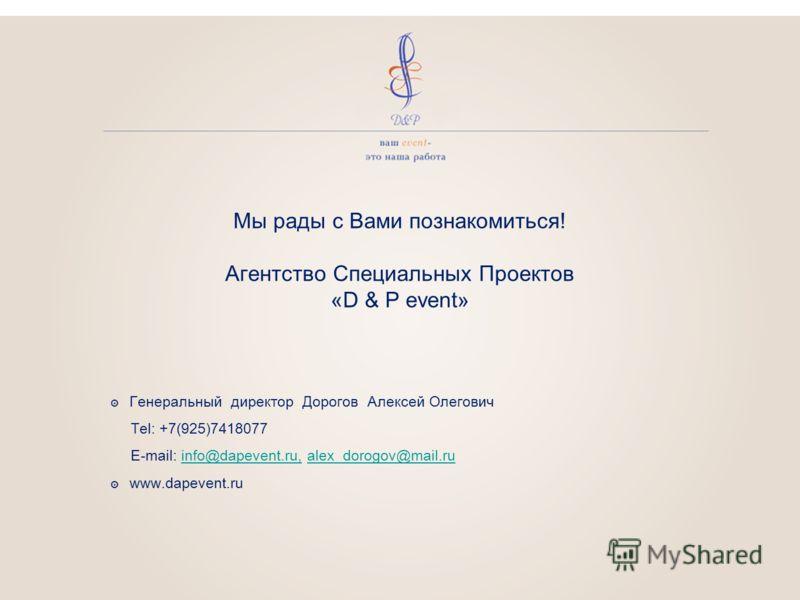 Мы рады с Вами познакомиться! Агентство Специальных Проектов «D & P event» Генеральный директор Дорогов Алексей Олегович Tel: +7(925)7418077 E-mail: info@dapevent.ru, alex_dorogov@mail.ruinfo@dapevent.ru,alex_dorogov@mail.ru www.dapevent.ru
