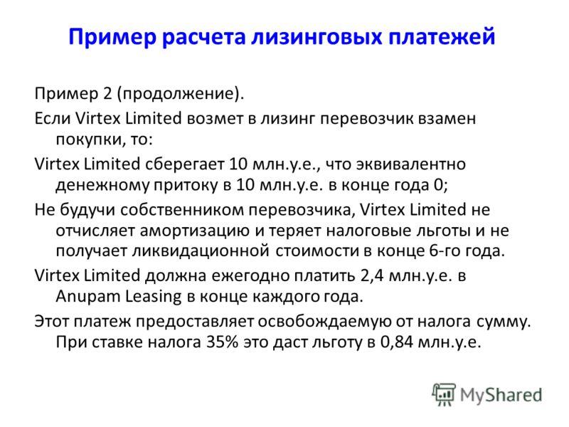 Пример 2 (продолжение). Если Virtex Limited возмет в лизинг перевозчик взамен покупки, то: Virtex Limited сберегает 10 млн.у.е., что эквивалентно денежному притоку в 10 млн.у.е. в конце года 0; Не будучи собственником перевозчика, Virtex Limited не о