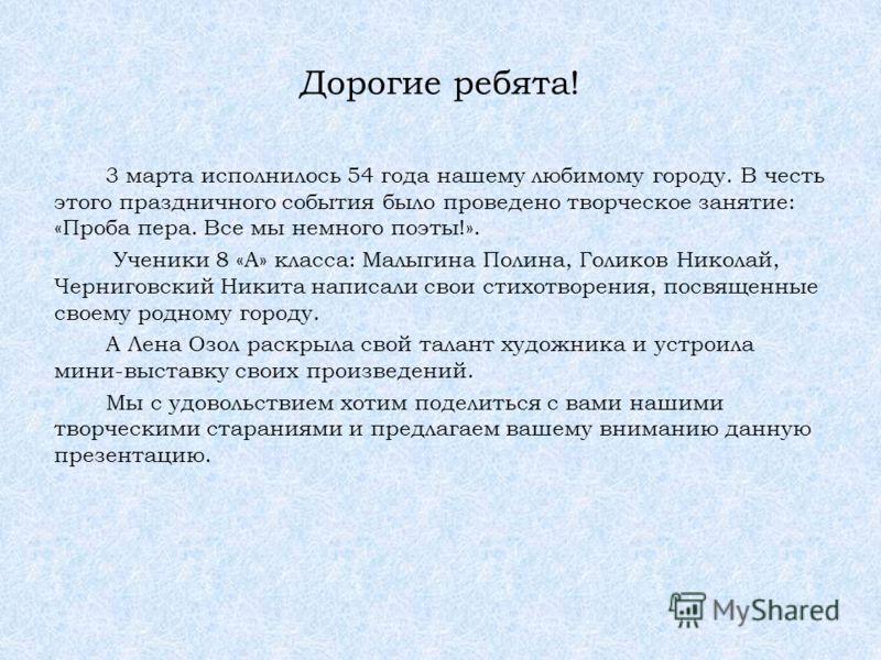 Дорогие ребята! 3 марта исполнилось 54 года нашему любимому городу. В честь этого праздничного события было проведено творческое занятие: «Проба пера. Все мы немного поэты!». Ученики 8 «А» класса: Малыгина Полина, Голиков Николай, Черниговский Никита