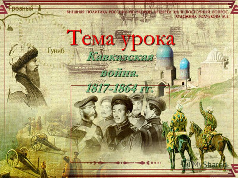 Тема урока Кавказскаявойна. 1817-1864 гг.