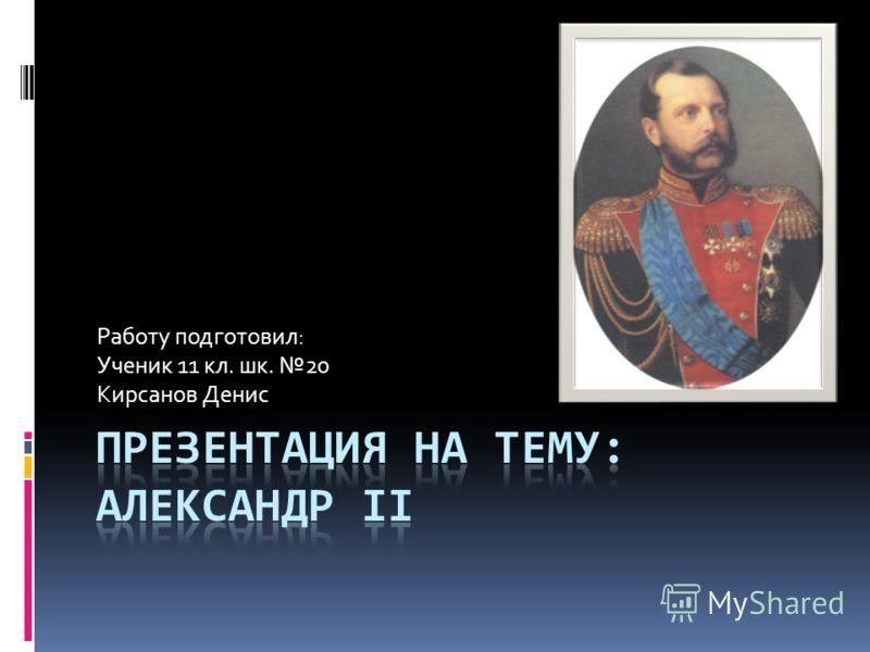 Работу подготовил: Ученик 11 кл. шк. 20 Кирсанов Денис