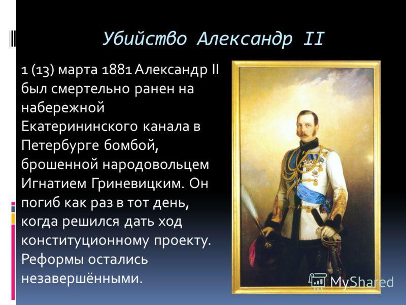 Убийство Александр II 1 (13) марта 1881 Александр II был смертельно ранен на набережной Екатерининского канала в Петербурге бомбой, брошенной народовольцем Игнатием Гриневицким. Он погиб как раз в тот день, когда решился дать ход конституционному про