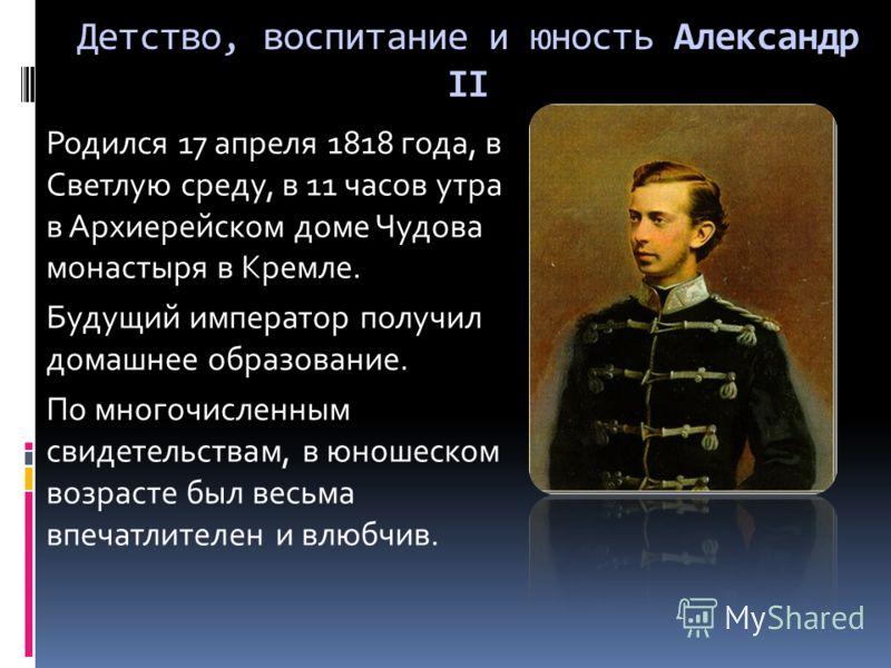 Детство, воспитание и юность Александр II Родился 17 апреля 1818 года, в Светлую среду, в 11 часов утра в Архиерейском доме Чудова монастыря в Кремле. Будущий император получил домашнее образование. По многочисленным свидетельствам, в юношеском возра