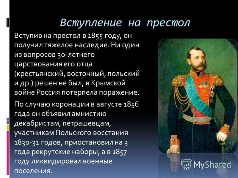 Вступление на престол Вступив на престол в 1855 году, он получил тяжелое наследие. Ни один из вопросов 30-летнего царствования его отца (крестьянский, восточный, польский и др.) решен не был, в Крымской войне Россия потерпела поражение. По случаю кор