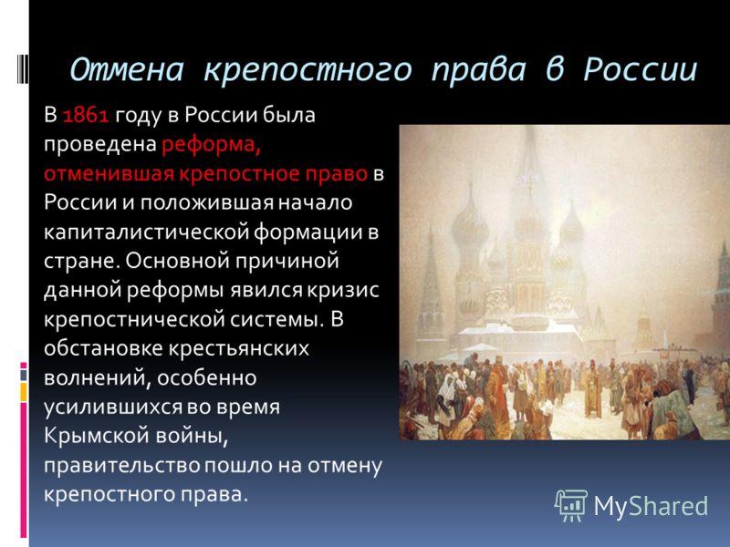 Отмена крепостного права в России В 1861 году в России была проведена реформа, отменившая крепостное право в России и положившая начало капиталистической формации в стране. Основной причиной данной реформы явился кризис крепостнической системы. В обс