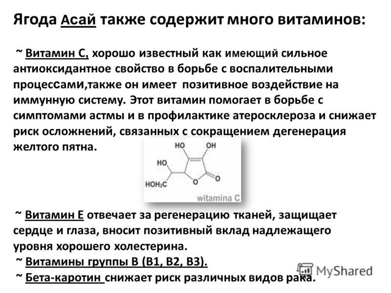 Ягода А сай также содержит много витаминов: ~ Витамин C, хорошо известный как имеющий сильное антиоксидантное свойство в борьбе с воспалительными процес с ам и,также он имеет позитивное воздействие на иммунную систему. Этот витамин помогает в борьбе
