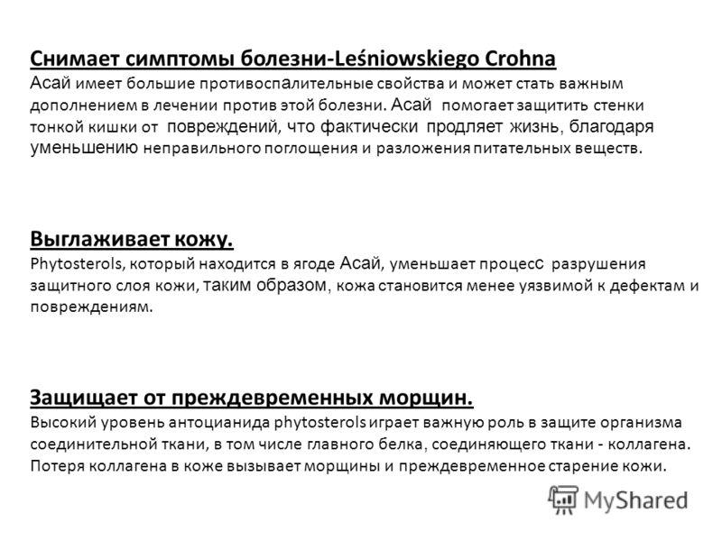 Снимает симптомы болезни-Leśniowskiego Crohna Асай имеет большие противосп а лительные свойства и может стать важным дополнением в лечении против этой болезни. Асай помогает защитить стенки тонкой кишки от повреждений, что фактически продляет жизнь,