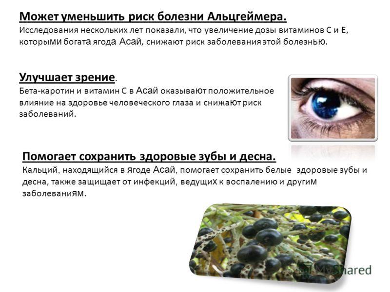 Улучшает зрение. Бета-каротин и витамин С в Асай оказыва ю т положительное влияние на здоровье человеческого глаза и снижа ю т риск заболеваний. Помогает сохранить здоровые зубы и десна. Кальций, находящийся в я годе Асай, помогает сохранить белые зд