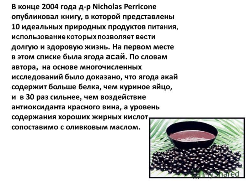В конце 2004 года д-р Nicholas Perricone опубликовал книгу, в которой представлены 10 идеальных природных продуктов питания, использование которых позволяет вести долгую и здоровую жизнь. На первом месте в этом списке была ягода асай. По словам автор