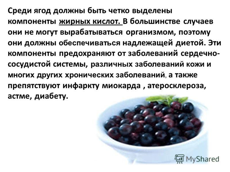 Среди ягод должны быть четко выделены компоненты жирных кислот. В большинстве случаев они не могут вырабатываться организмом, поэтому они должны обеспечиваться надлежащей диетой. Эти компоненты предохраняют о т заболеваний сердечно- сосудистой систем