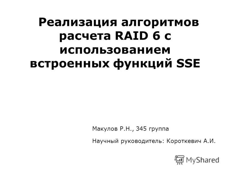 Реализация алгоритмов расчета RAID 6 с использованием встроенных функций SSE Макулов Р.Н., 345 группа Научный руководитель: Короткевич А.И.
