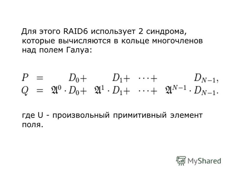 Для этого RAID6 использует 2 синдрома, которые вычисляются в кольце многочленов над полем Галуа: где U - произвольный примитивный элемент поля.