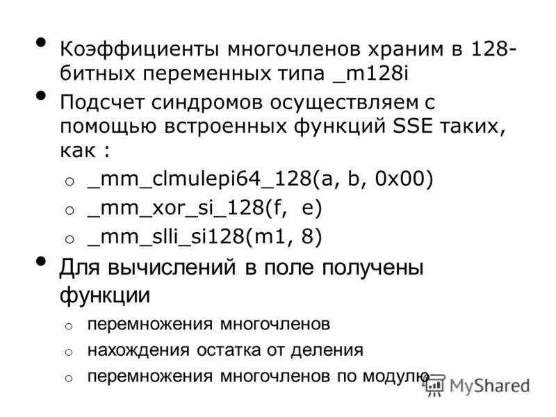 Коэффициенты многочленов храним в 128- битных переменных типа _m128i Подсчет синдромов осуществляем с помощью встроенных функций SSE таких, как : o _mm_clmulepi64_128(a, b, 0x00) o _mm_xor_si_128(f, e) o _mm_slli_si128(m1, 8) Для вычислений в поле по