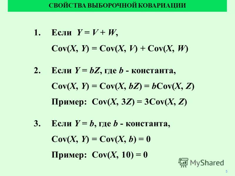 1.Если Y = V + W, Cov(X, Y) = Cov(X, V) + Cov(X, W) 2.Если Y = bZ, где b - константа, Cov(X, Y) = Cov(X, bZ) = bCov(X, Z) Пример: Cov(X, 3Z) = 3Cov(X, Z) 3.Если Y = b, где b - константа, Cov(X, Y) = Cov(X, b) = 0 Пример: Cov(X, 10) = 0 СВОЙСТВА ВЫБОР