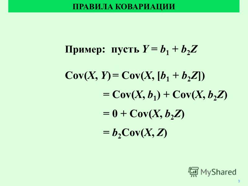 Пример : пусть Y = b 1 + b 2 Z Cov(X, Y)= Cov(X, [b 1 + b 2 Z]) = Cov(X, b 1 ) + Cov(X, b 2 Z) = 0 + Cov(X, b 2 Z) = b 2 Cov(X, Z) ПРАВИЛА КОВАРИАЦИИ 9