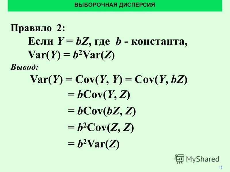 ВЫБОРОЧНАЯ ДИСПЕРСИЯ 16 Правило 2: Если Y = bZ, где b - константа, Var(Y) = b 2 Var(Z ) Вывод: Var(Y) = Cov(Y, Y) = Cov(Y, bZ) = bCov(Y, Z) = bCov(bZ, Z) = b 2 Cov(Z, Z) = b 2 Var(Z)