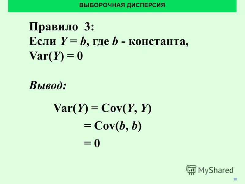 ВЫБОРОЧНАЯ ДИСПЕРСИЯ 18 Правило 3: Если Y = b, где b - константа, Var(Y) = 0 Вывод: Var(Y) = Cov(Y, Y) = Cov(b, b) = 0